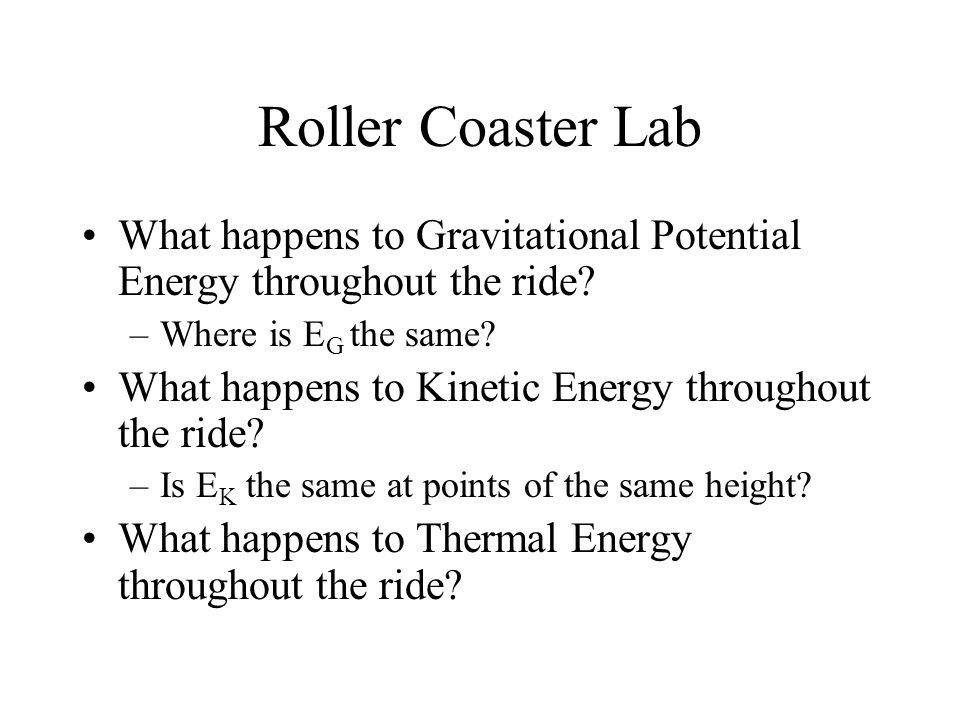 Roller Coaster Lab What happens to Gravitational Potential Energy throughout the ride? –Where is E G the same? What happens to Kinetic Energy througho