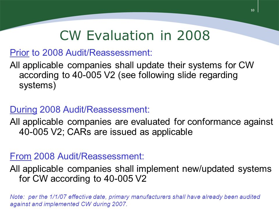 10 CW Evaluation in 2008 Prior to 2008 Audit/Reassessment: All applicable companies shall update their systems for CW according to 40-005 V2 (see following slide regarding systems) During 2008 Audit/Reassessment: All applicable companies are evaluated for conformance against 40-005 V2; CARs are issued as applicable From 2008 Audit/Reassessment: All applicable companies shall implement new/updated systems for CW according to 40-005 V2 Note: per the 1/1/07 effective date, primary manufacturers shall have already been audited against and implemented CW during 2007.