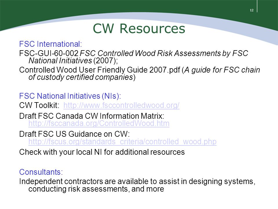 12 CW Resources FSC International: FSC-GUI-60-002 FSC Controlled Wood Risk Assessments by FSC National Initiatives (2007); Controlled Wood User Friendly Guide 2007.pdf (A guide for FSC chain of custody certified companies) FSC National Initiatives (NIs): CW Toolkit: http://www.fsccontrolledwood.org/ http://www.fsccontrolledwood.org/ Draft FSC Canada CW Information Matrix: http://fsccanada.org/ControlledWood.htm http://fsccanada.org/ControlledWood.htm Draft FSC US Guidance on CW: http://fscus.org/standards_criteria/controlled_wood.php http://fscus.org/standards_criteria/controlled_wood.php Check with your local NI for additional resources Consultants: Independent contractors are available to assist in designing systems, conducting risk assessments, and more