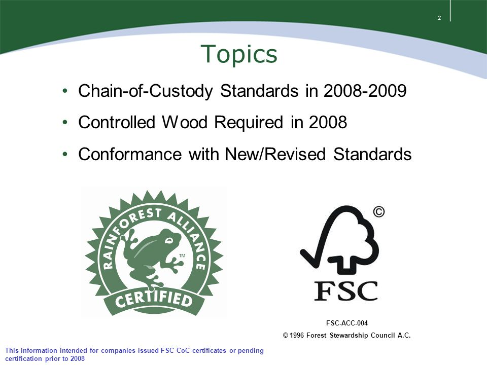 2 Topics Chain-of-Custody Standards in 2008-2009 Controlled Wood Required in 2008 Conformance with New/Revised Standards FSC-ACC-004 © 1996 Forest Stewardship Council A.C.