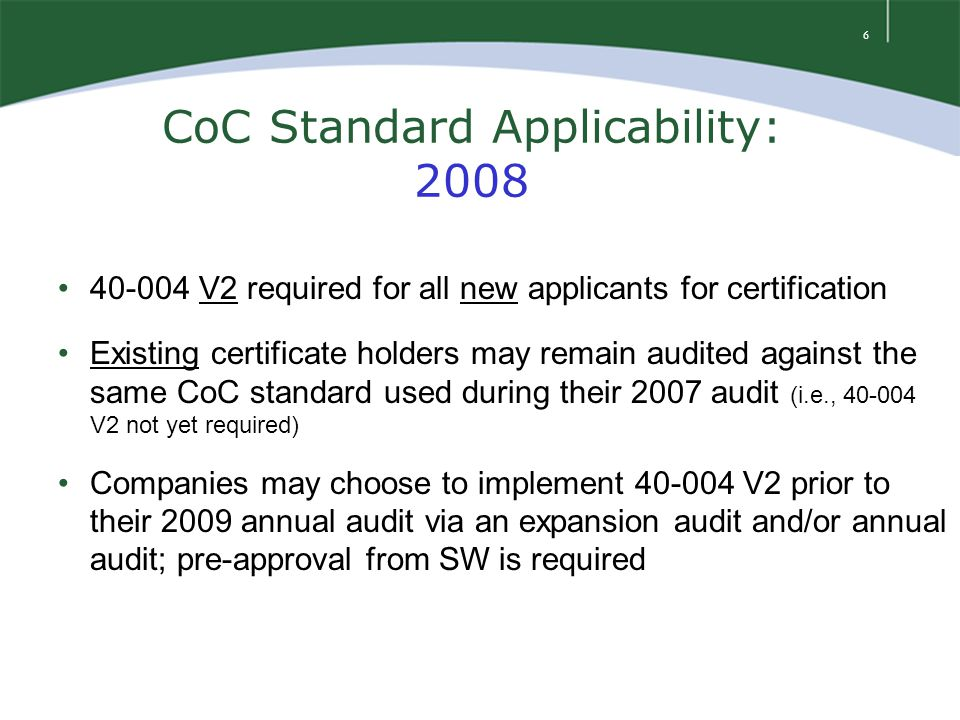 6 CoC Standard Applicability: 2008 40-004 V2 required for all new applicants for certification Existing certificate holders may remain audited against the same CoC standard used during their 2007 audit (i.e., 40-004 V2 not yet required) Companies may choose to implement 40-004 V2 prior to their 2009 annual audit via an expansion audit and/or annual audit; pre-approval from SW is required