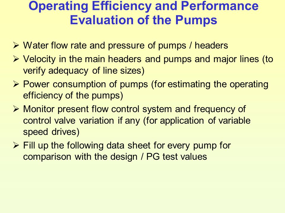 Operating Efficiency and Performance Evaluation of the Pumps  Water flow rate and pressure of pumps / headers  Velocity in the main headers and pump
