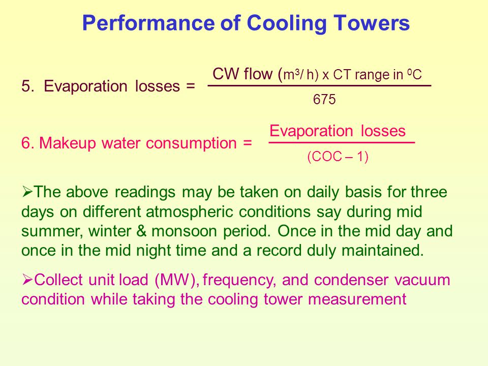Performance of Cooling Towers 5. Evaporation losses = CW flow ( m 3 / h) x CT range in 0 C 675 6. Makeup water consumption = Evaporation losses (COC –