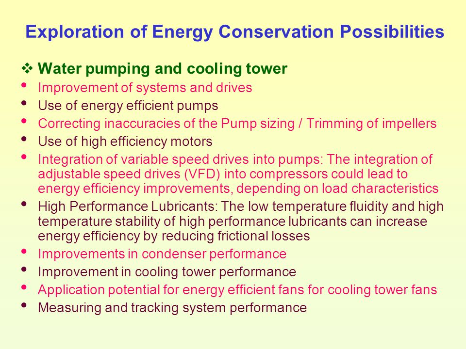 Exploration of Energy Conservation Possibilities  Water pumping and cooling tower Improvement of systems and drives Use of energy efficient pumps Cor