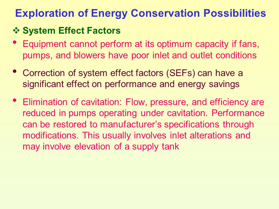 Exploration of Energy Conservation Possibilities  System Effect Factors Equipment cannot perform at its optimum capacity if fans, pumps, and blowers