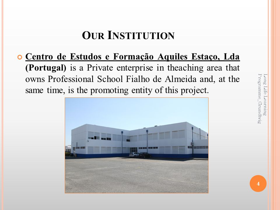 O UR I NSTITUTION Centro de Estudos e Formação Aquiles Estaço, Lda (Portugal) is a Private enterprise in theaching area that owns Professional School Fialho de Almeida and, at the same time, is the promoting entity of this project.