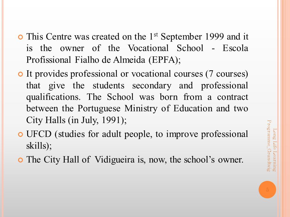 5 This Centre was created on the 1 st September 1999 and it is the owner of the Vocational School - Escola Profissional Fialho de Almeida (EPFA); It provides professional or vocational courses (7 courses) that give the students secondary and professional qualifications.