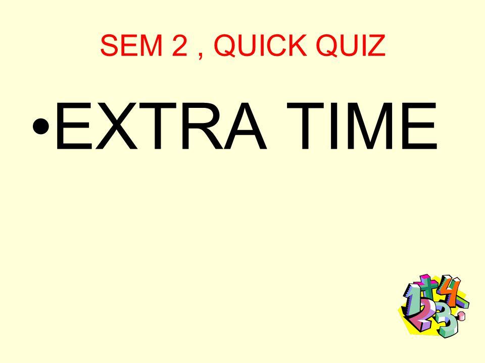 SEM 2, QUICK QUIZ EXTRA TIME