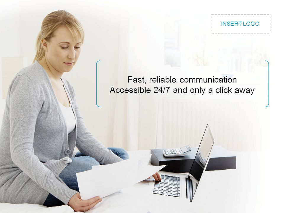 Fast, reliable communication Accessible 24/7 and only a click away INSERT LOGO