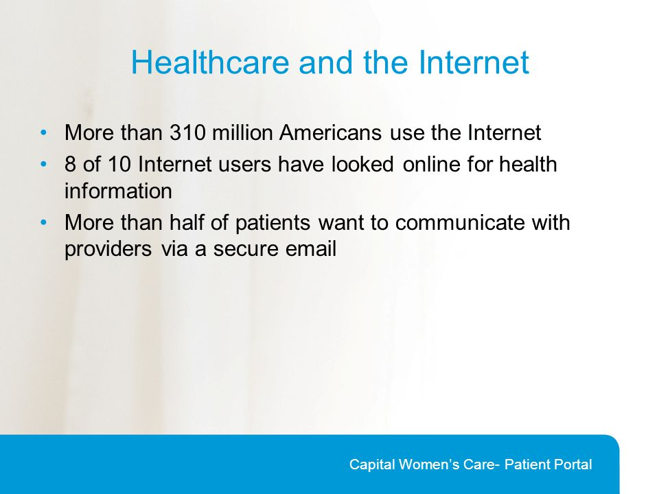Healthcare and the Internet More than 310 million Americans use the Internet 8 of 10 Internet users have looked online for health information More than half of patients want to communicate with providers via a secure email Capital Women's Care- Patient Portal
