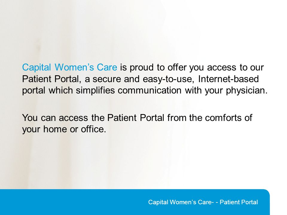 Capital Women's Care is proud to offer you access to our Patient Portal, a secure and easy-to-use, Internet-based portal which simplifies communication with your physician.