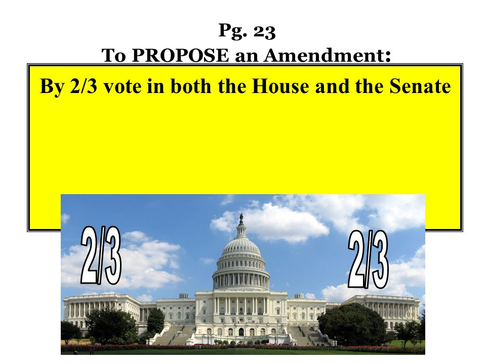 Pg. 23 To PROPOSE an Amendment : By 2/3 vote in both the House and the Senate