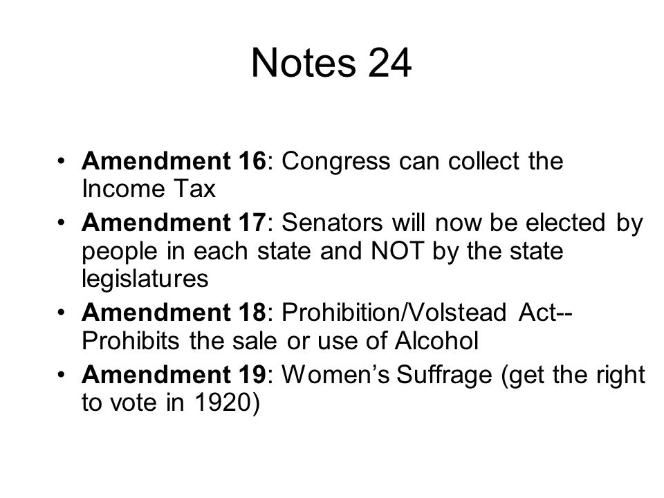 Notes 24 Amendment 16: Congress can collect the Income Tax Amendment 17: Senators will now be elected by people in each state and NOT by the state legislatures Amendment 18: Prohibition/Volstead Act-- Prohibits the sale or use of Alcohol Amendment 19: Women's Suffrage (get the right to vote in 1920)