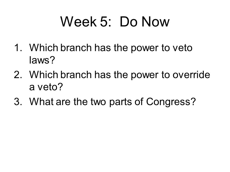 Week 5: Do Now 1.Which branch has the power to veto laws.