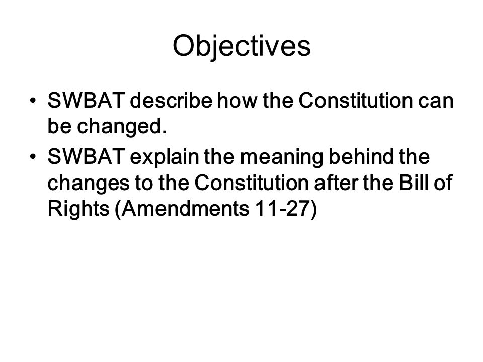 Objectives SWBAT describe how the Constitution can be changed.