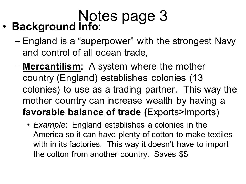 """Notes page 3 Background Info: –England is a """"superpower"""" with the strongest Navy and control of all ocean trade, –Mercantilism: A system where the mot"""