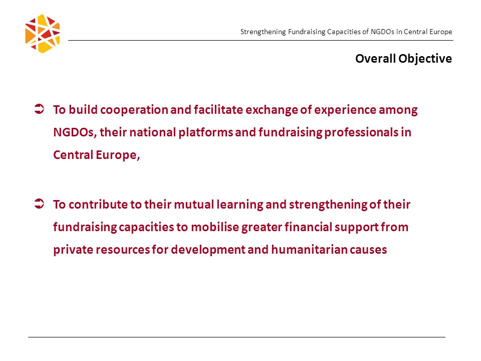 Strengthening Fundraising Capacities of NGDOs in Central Europe Overall Objective   To build cooperation and facilitate exchange of experience among