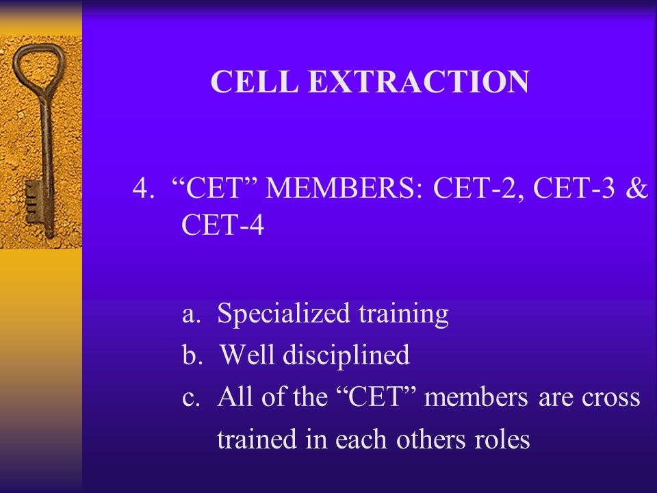 3. Cell Extraction Team Member (CET-1) a. Strongest b. Best tactically trained c. First in the cell d. Assistant Team leader CELL EXTRACTION