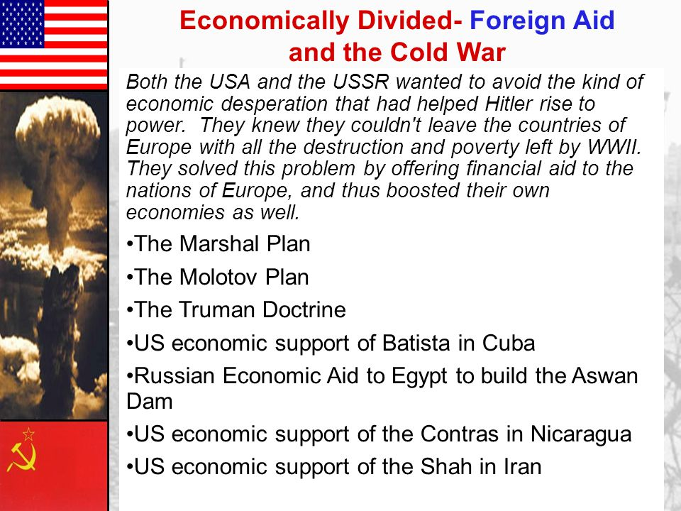 Economically Divided- Foreign Aid and the Cold War Both the USA and the USSR wanted to avoid the kind of economic desperation that had helped Hitler rise to power.