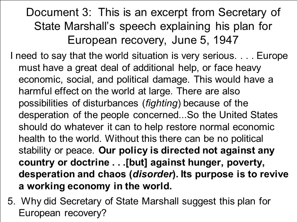 Document 3: This is an excerpt from Secretary of State Marshall's speech explaining his plan for European recovery, June 5, 1947 I need to say that the world situation is very serious....