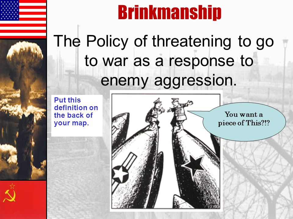 Brinkmanship The Policy of threatening to go to war as a response to enemy aggression.