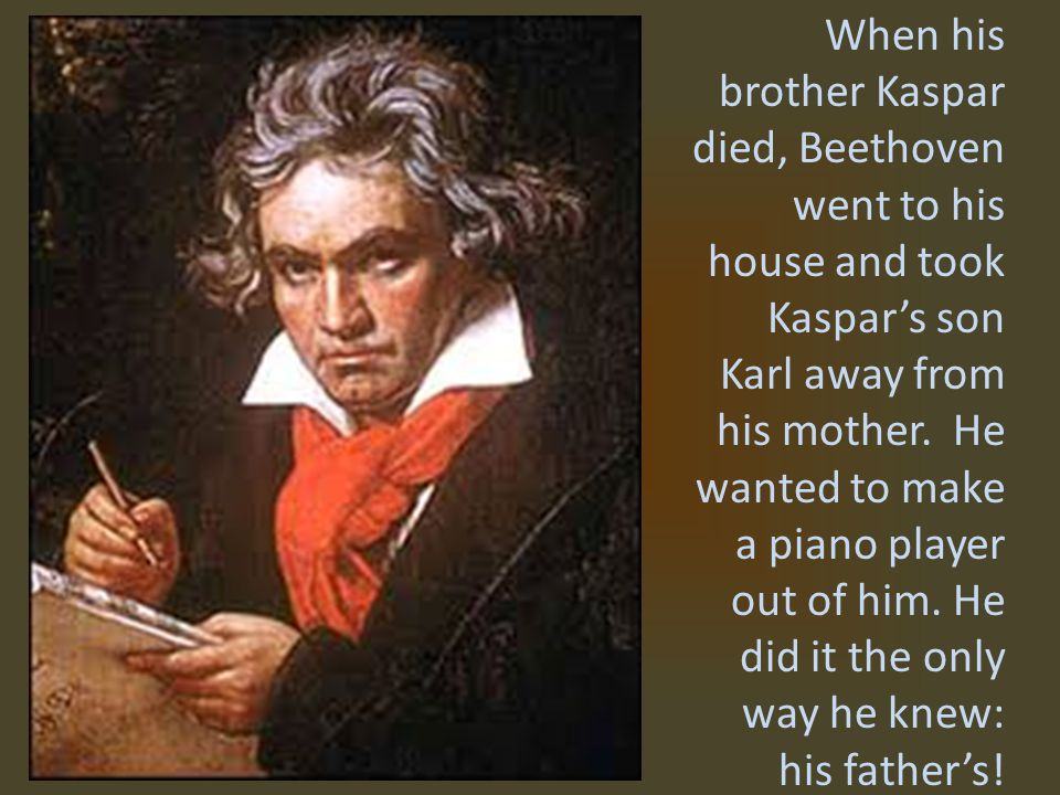 When his brother Kaspar died, Beethoven went to his house and took Kaspar's son Karl away from his mother.
