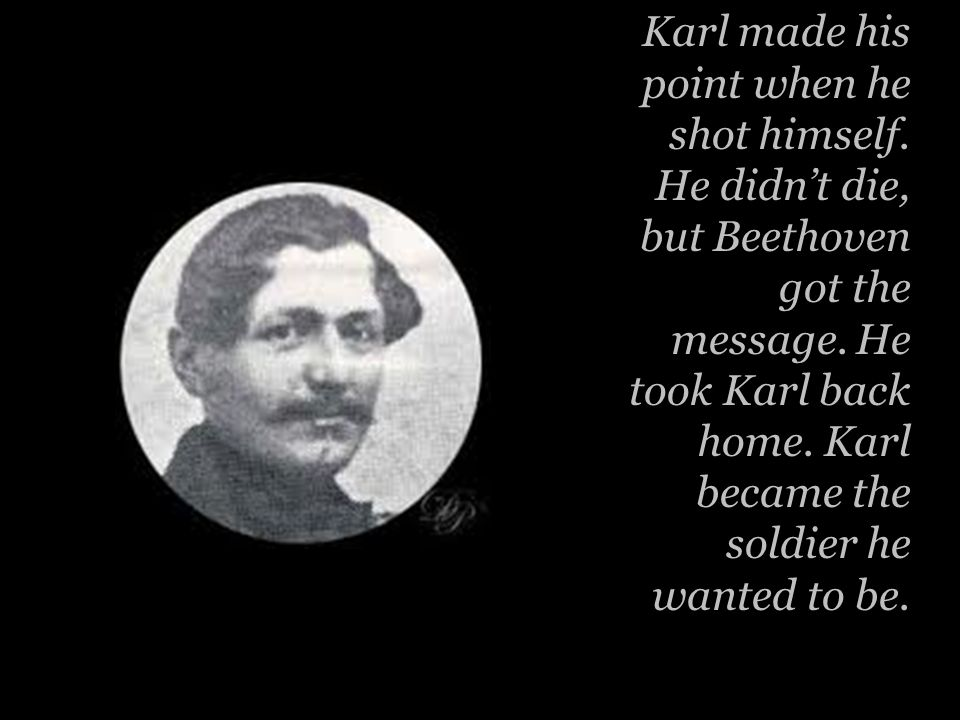 Karl made his point when he shot himself. He didn't die, but Beethoven got the message.