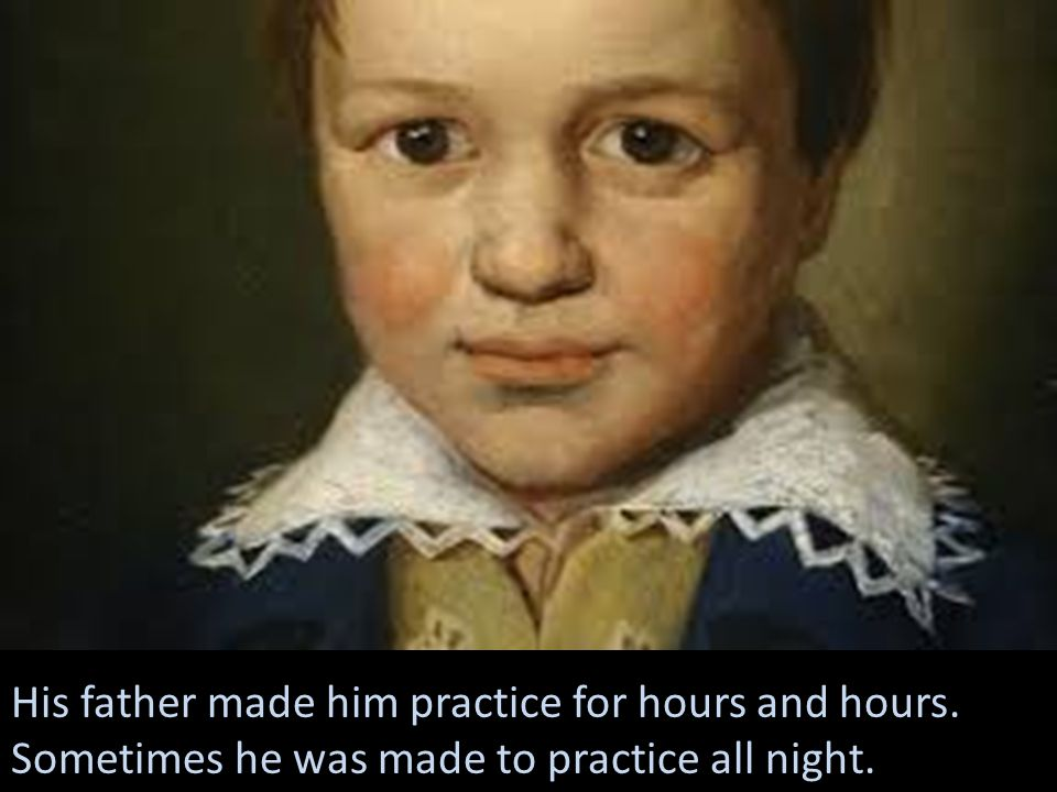 His father made him practice for hours and hours. Sometimes he was made to practice all night.