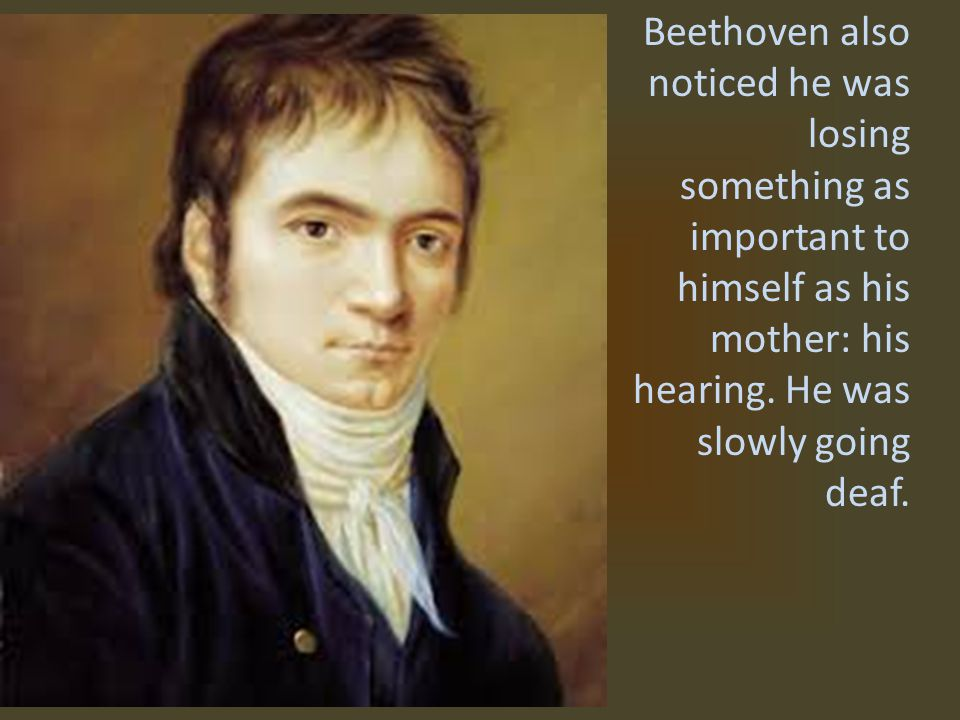 Beethoven also noticed he was losing something as important to himself as his mother: his hearing.
