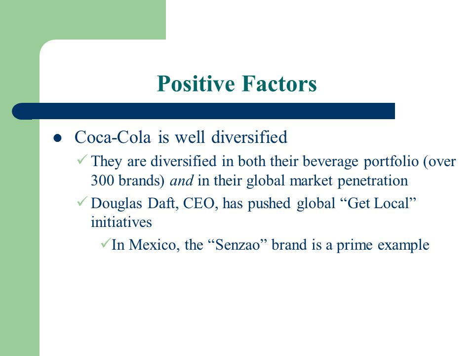 Positive Factors Coca-Cola is well diversified They are diversified in both their beverage portfolio (over 300 brands) and in their global market pene