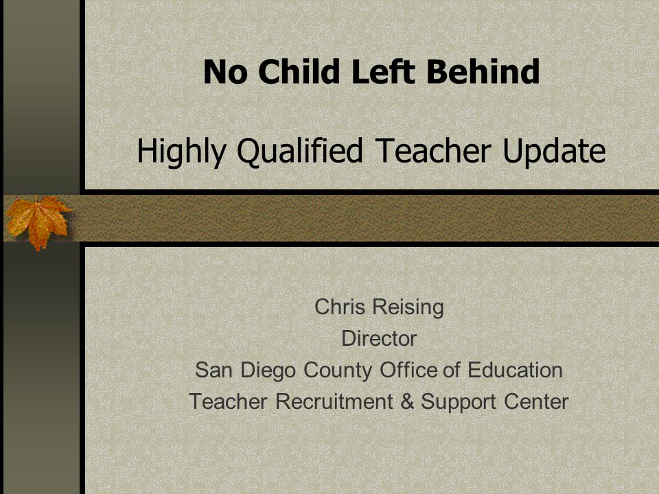 No Child Left Behind Highly Qualified Teacher Update Chris Reising Director San Diego County Office of Education Teacher Recruitment & Support Center