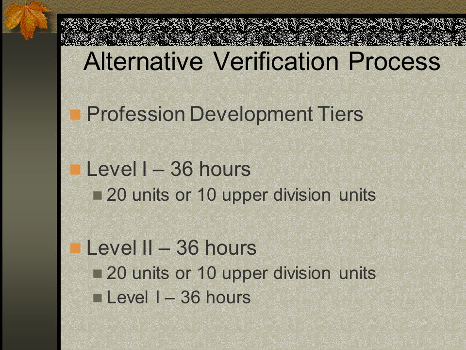 Alternative Verification Process Profession Development Tiers Level I – 36 hours 20 units or 10 upper division units Level II – 36 hours 20 units or 1