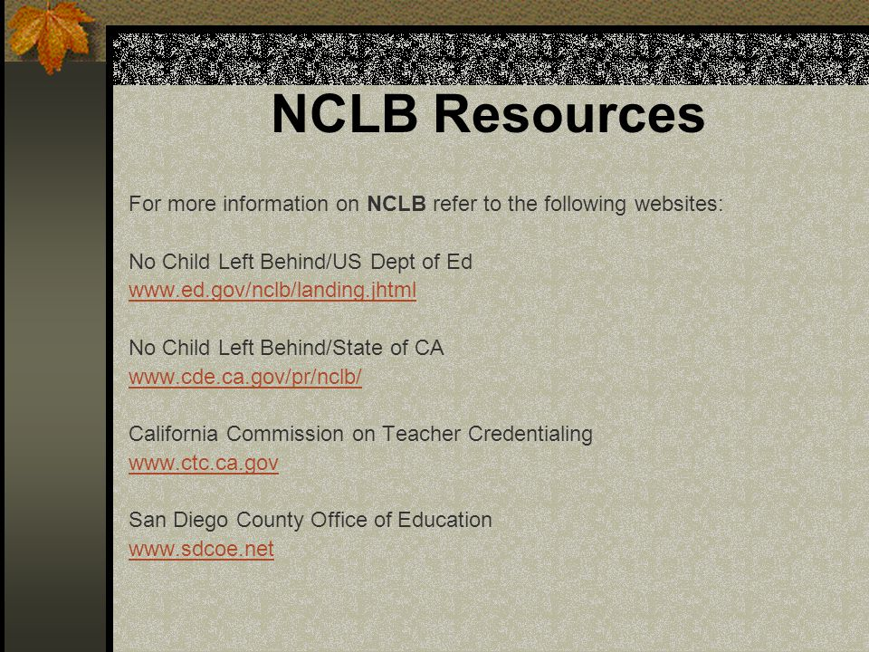 NCLB Resources For more information on NCLB refer to the following websites: No Child Left Behind/US Dept of Ed www.ed.gov/nclb/landing.jhtml No Child