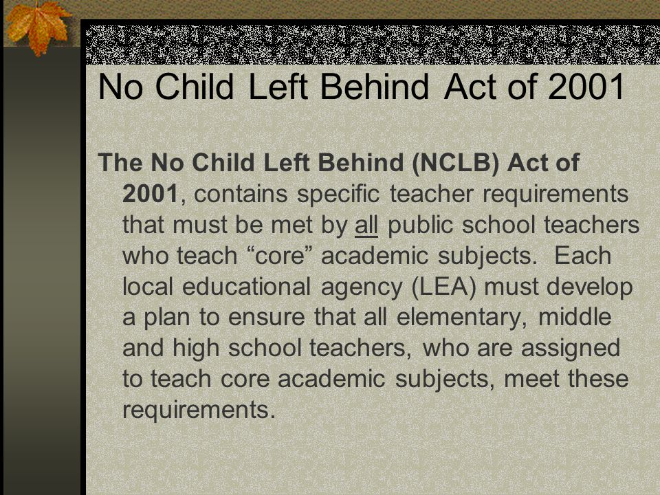 No Child Left Behind Act of 2001 The No Child Left Behind (NCLB) Act of 2001, contains specific teacher requirements that must be met by all public sc
