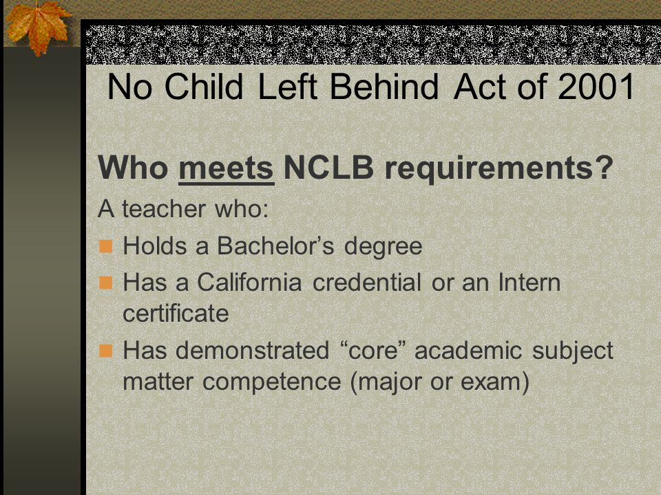 No Child Left Behind Act of 2001 Who meets NCLB requirements? A teacher who: Holds a Bachelor's degree Has a California credential or an Intern certif