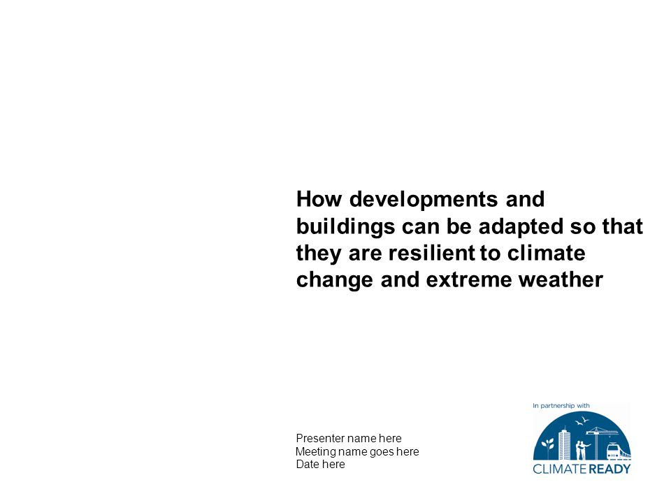 Contact details —Presenter name here —01234 567890 —Email —Website How developments and buildings can be adapted so that they are resilient to climate change and extreme weather