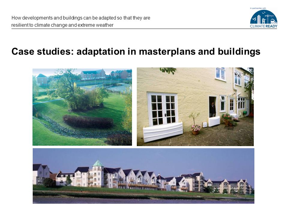 Case studies: adaptation in buildings How developments and buildings can be adapted so that they are resilient to climate change and extreme weather