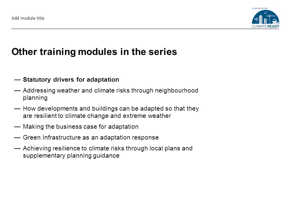 Other training modules in the series —Statutory drivers for adaptation —Addressing weather and climate risks through neighbourhood planning —How developments and buildings can be adapted so that they are resilient to climate change and extreme weather —Making the business case for adaptation —Green Infrastructure as an adaptation response —Achieving resilience to climate risks through local plans and supplementary planning guidance Add module title