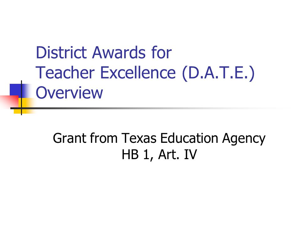 District Awards for Teacher Excellence (D.A.T.E.) Overview Grant from Texas Education Agency HB 1, Art.