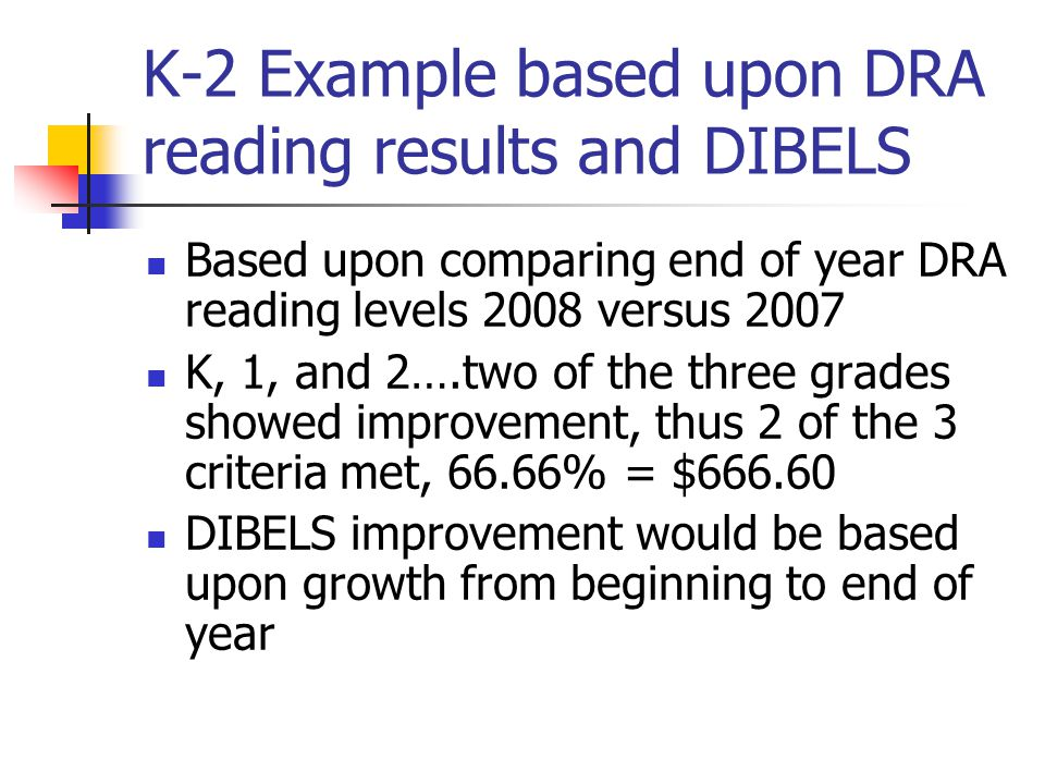 K-2 Example based upon DRA reading results and DIBELS Based upon comparing end of year DRA reading levels 2008 versus 2007 K, 1, and 2….two of the three grades showed improvement, thus 2 of the 3 criteria met, 66.66% = $666.60 DIBELS improvement would be based upon growth from beginning to end of year