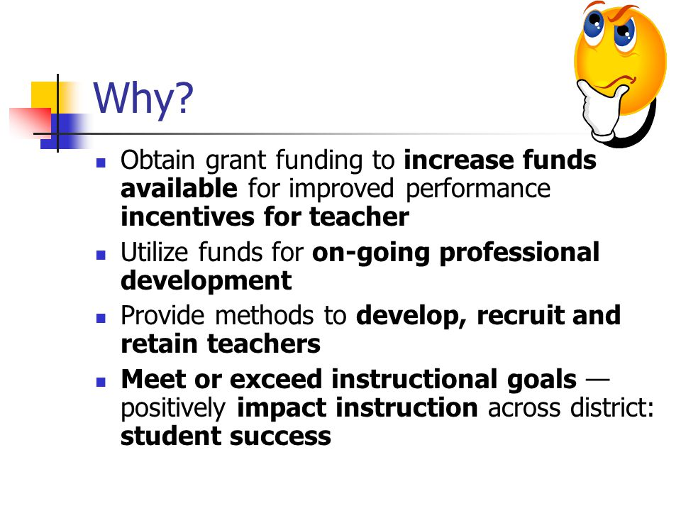 Why? Obtain grant funding to increase funds available for improved performance incentives for teacher Utilize funds for on-going professional developm