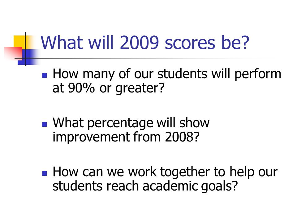 What will 2009 scores be? How many of our students will perform at 90% or greater? What percentage will show improvement from 2008? How can we work to