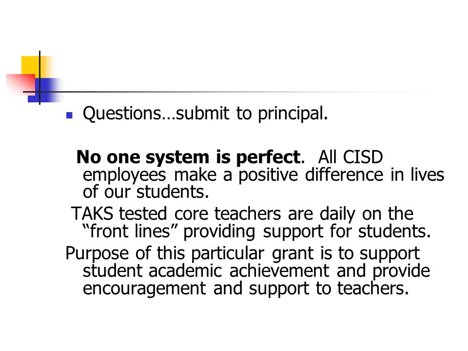 Questions…submit to principal. No one system is perfect. All CISD employees make a positive difference in lives of our students. TAKS tested core teac