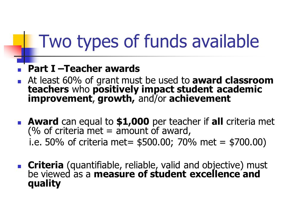 Two types of funds available Part I –Teacher awards At least 60% of grant must be used to award classroom teachers who positively impact student academic improvement, growth, and/or achievement Award can equal to $1,000 per teacher if all criteria met (% of criteria met = amount of award, i.e.
