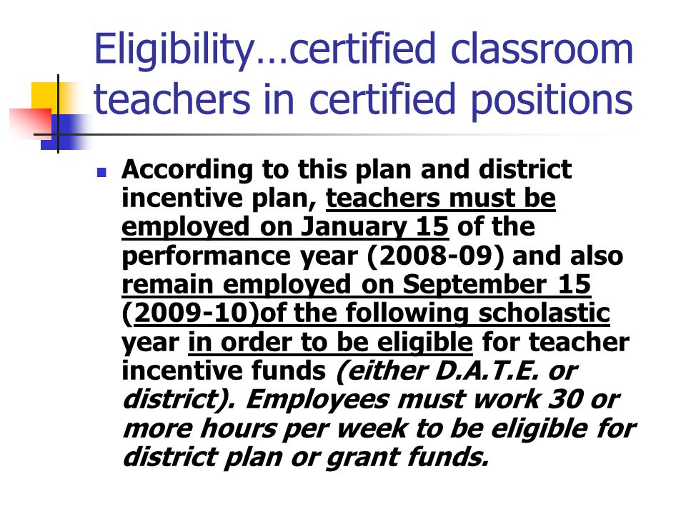 Eligibility…certified classroom teachers in certified positions According to this plan and district incentive plan, teachers must be employed on Janua