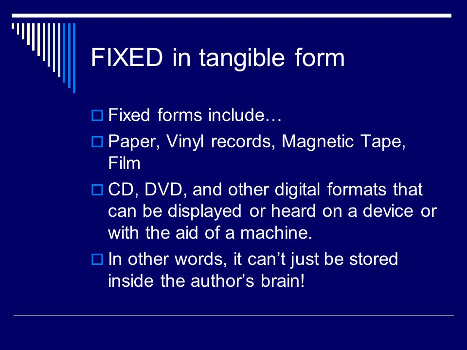 FIXED in tangible form  Fixed forms include…  Paper, Vinyl records, Magnetic Tape, Film  CD, DVD, and other digital formats that can be displayed or heard on a device or with the aid of a machine.
