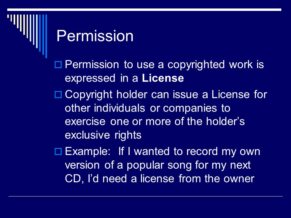 Permission  Permission to use a copyrighted work is expressed in a License  Copyright holder can issue a License for other individuals or companies to exercise one or more of the holder's exclusive rights  Example: If I wanted to record my own version of a popular song for my next CD, I'd need a license from the owner