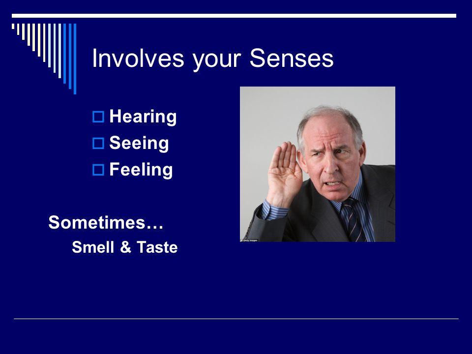 Involves your Senses  Hearing  Seeing  Feeling Sometimes… Smell & Taste