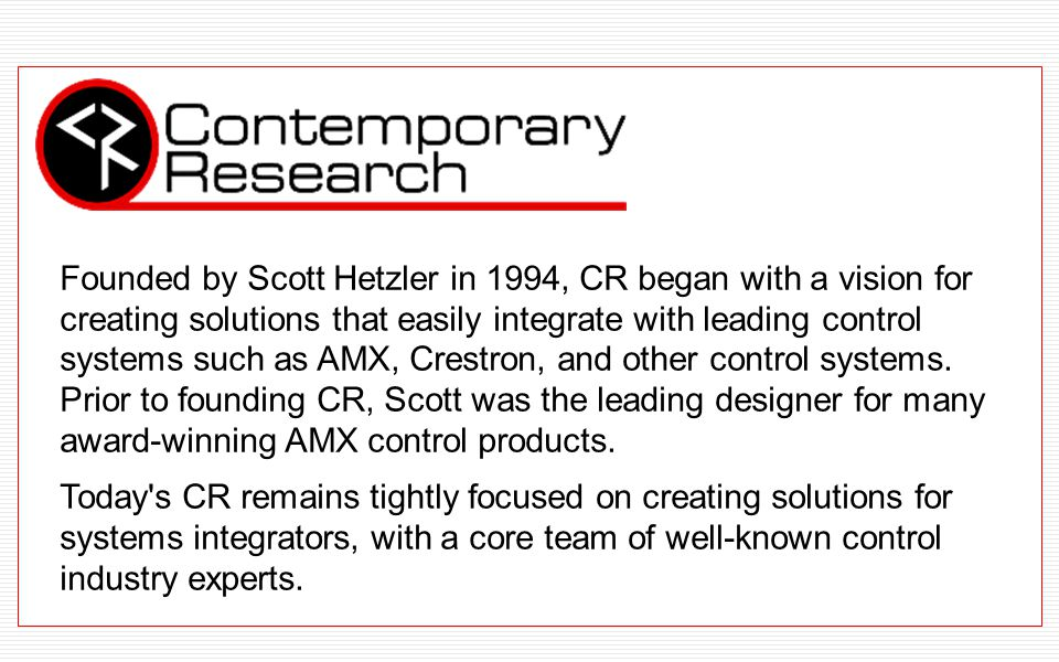 Founded by Scott Hetzler in 1994, CR began with a vision for creating solutions that easily integrate with leading control systems such as AMX, Crestron, and other control systems.