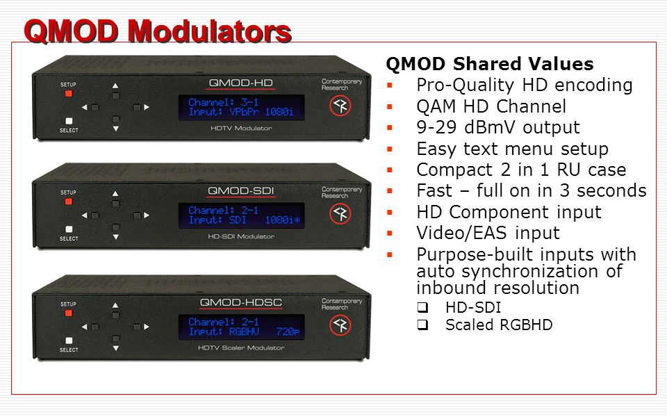 QMOD Modulators QMOD Shared Values  Pro-Quality HD encoding  QAM HD Channel  9-29 dBmV output  Easy text menu setup  Compact 2 in 1 RU case  Fast – full on in 3 seconds  HD Component input  Video/EAS input  Purpose-built inputs with auto synchronization of inbound resolution  HD-SDI  Scaled RGBHD